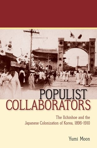 Populist Collaborators The Ilchinhoe and the Japanese Colonization of Korea, 1896–1910
