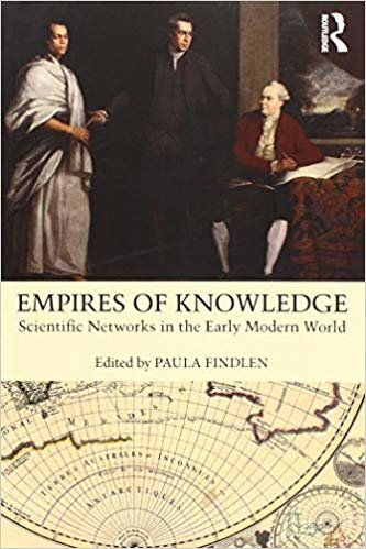 Empires of Knowledge: Scientific Networks in the Early Modern World, Edited by Paula Findlen